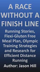 A Race Without a Finish Line: Running Stories, Flexi-Gluten Free Meal Plan, Olympic Training Strategies, and Research for Efficient Distance Running